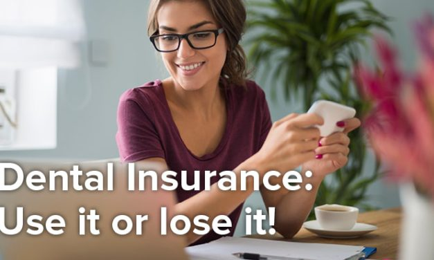 Benefit From Your Dental Insurance Benefits: Use Them, Don't Lose Them!