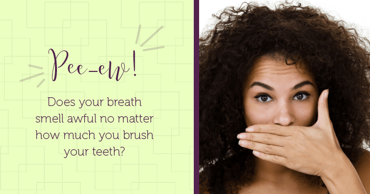 Does your breath smell awful no matter how much you brush your teeth?